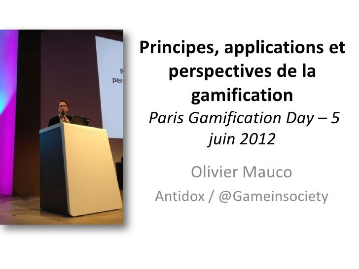 Principes, applications et    perspectives de la       gamification Paris Gamification Day – 5         juin 2012      Oliv...
