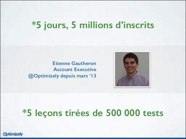*5 jours, 5 millions d'inscrits *5 leçons tirées de 500 000 tests Etienne Gautheron Account Executive @Optimizely depuis m...