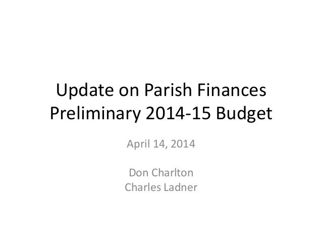 Update on Parish Finances Preliminary 2014-15 Budget April 14, 2014 Don Charlton Charles Ladner