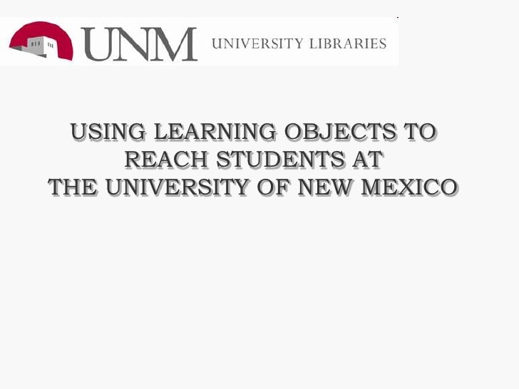 USING LEARNING OBJECTS TO      REACH STUDENTS AT THE UNIVERSITY OF NEW MEXICO