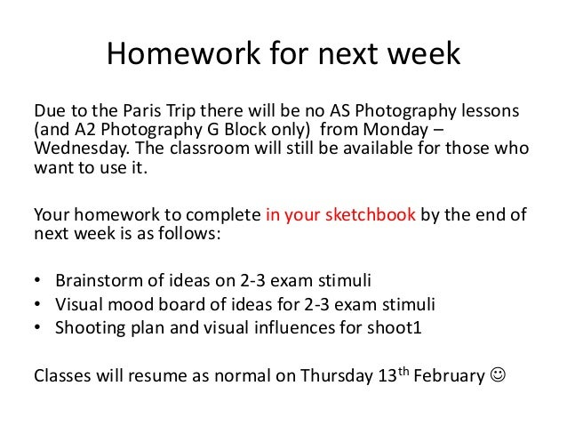 Homework for next week Due to the Paris Trip there will be no AS Photography lessons (and A2 Photography G Block only) fro...