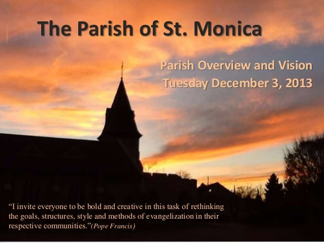 """The Parish of St. Monica Parish Overview and Vision Tuesday December 3, 2013  """"I invite everyone to be bold and creative i..."""
