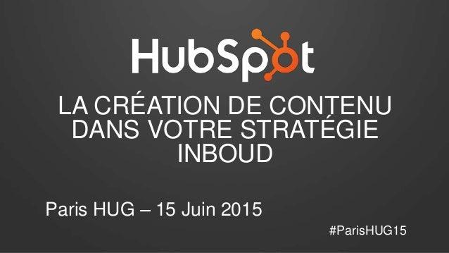 LA CRÉATION DE CONTENU DANS VOTRE STRATÉGIE INBOUD Paris HUG – 15 Juin 2015 #ParisHUG15