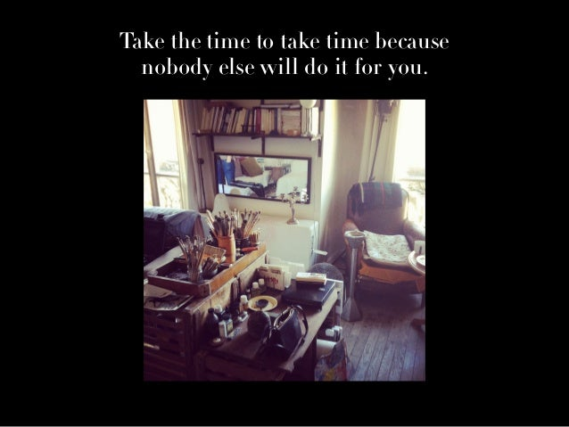 Take the time to take time because nobody else will do it for you.