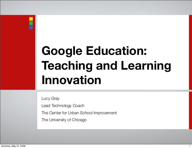 Google Education: Teaching and Learning Innovation Lucy Gray Lead Technology Coach The Center for Urban School Improvement...