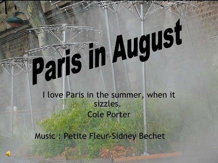 I love Paris in the summer, when it sizzles.  Cole Porter Music : Petite Fleur - Sidney Bechet Paris in August