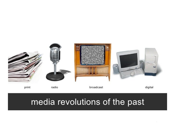 print        radio    broadcast         digital             media revolutions of the past