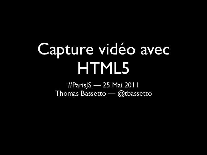 Capture vidéo avec     HTML5     #ParisJS — 25 Mai 2011  Thomas Bassetto — @tbassetto