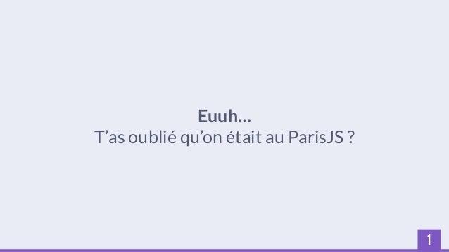 1  Euuh…  T'as oublié qu'on était au ParisJS ?