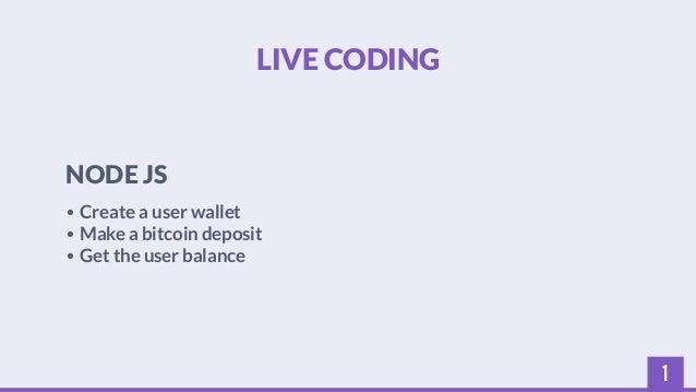 1  LIVE CODING  NODE JS  • Create a user wallet  • Make a bitcoin deposit  • Get the user balance