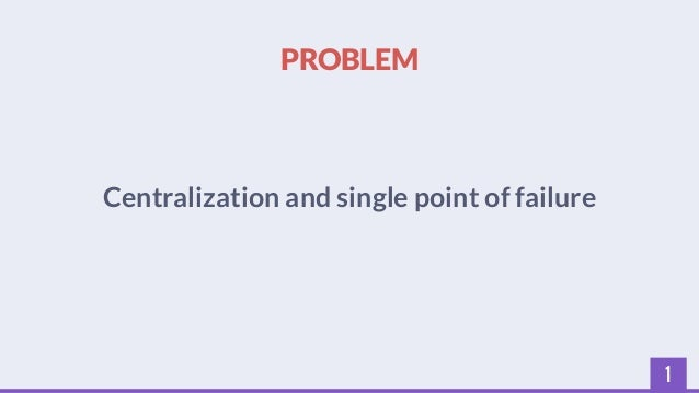 1  PROBLEM  Centralization and single point of failure