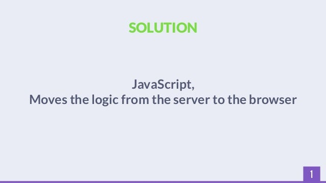 1  SOLUTION  JavaScript,  Moves the logic from the server to the browser