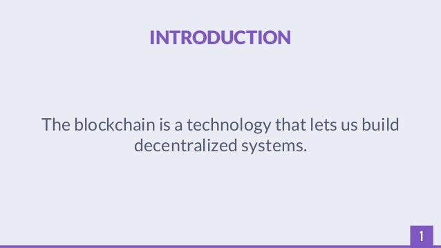 1  INTRODUCTION  The blockchain is a technology that lets us build  decentralized systems.