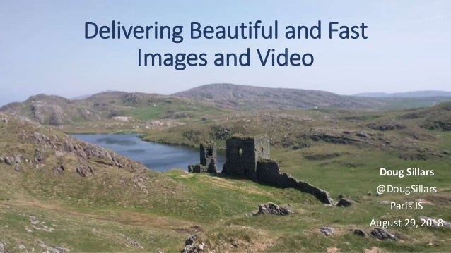Delivering Beautiful and Fast Images and Video Doug Sillars @DougSillars Paris JS August 29, 2018