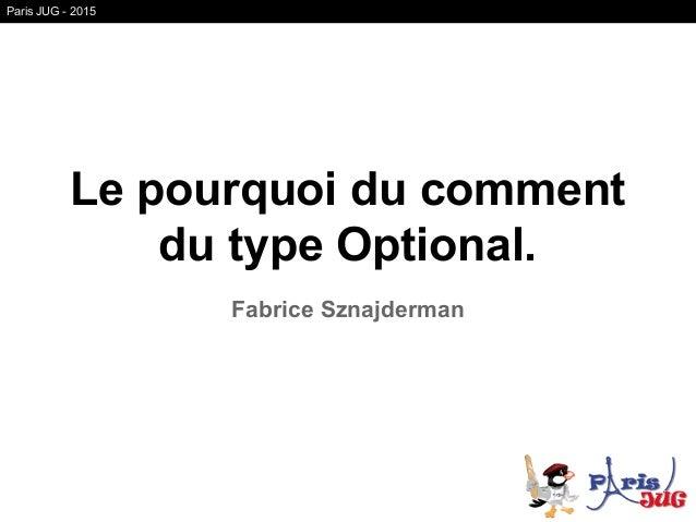 Le pourquoi du comment du type Optional. Fabrice Sznajderman Paris JUG - 2015