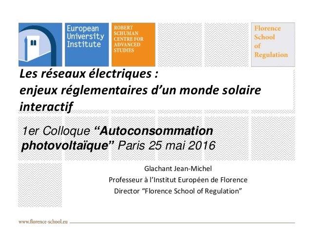 Les réseaux électriques : enjeux réglementaires d'un monde solaire interactif Glachant Jean-Michel Professeur à l'Institut...