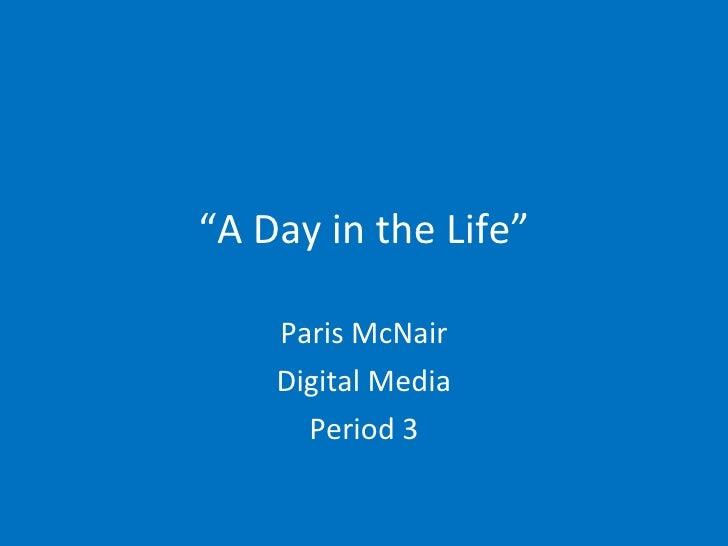 """ A Day in the Life"" Paris McNair Digital Media Period 3"