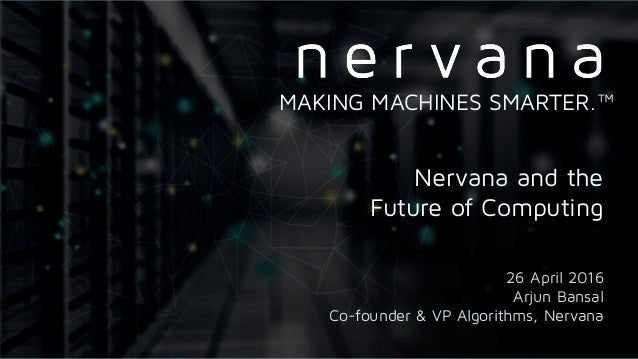 Proprietary and confidential. Do not distribute. Nervana and the Future of Computing 26 April 2016 Arjun Bansal Co-founder ...