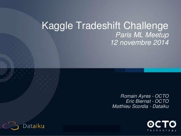 1  Kaggle Tradeshift Challenge  Paris ML Meetup  12 novembre 2014  Romain Ayres - OCTO  Eric Biernat - OCTO  Matthieu Scor...