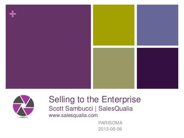 +Selling to the EnterpriseScott Sambucci | SalesQualiawww.salesqualia.comPARISOMA2013-06-06