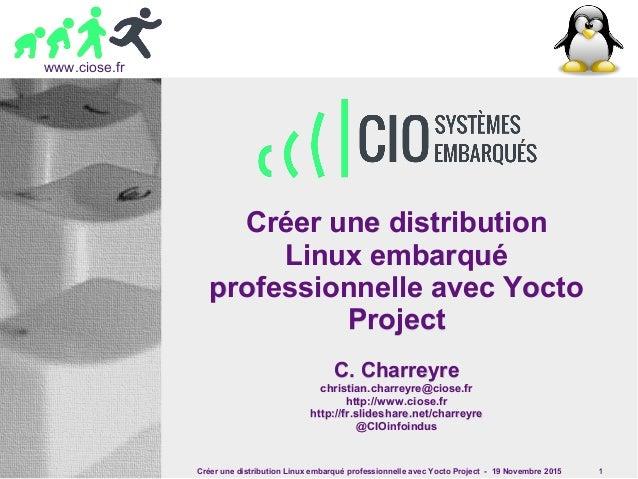 Créer une distribution Linux embarqué professionnelle avec Yocto Project - 19 Novembre 2015 1 www.ciose.fr Créer une distr...