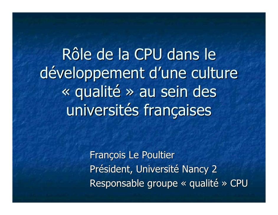 Rôle de la CPU dans ledéveloppement d'une culture   « qualité » au sein des    universités françaises      François Le Pou...