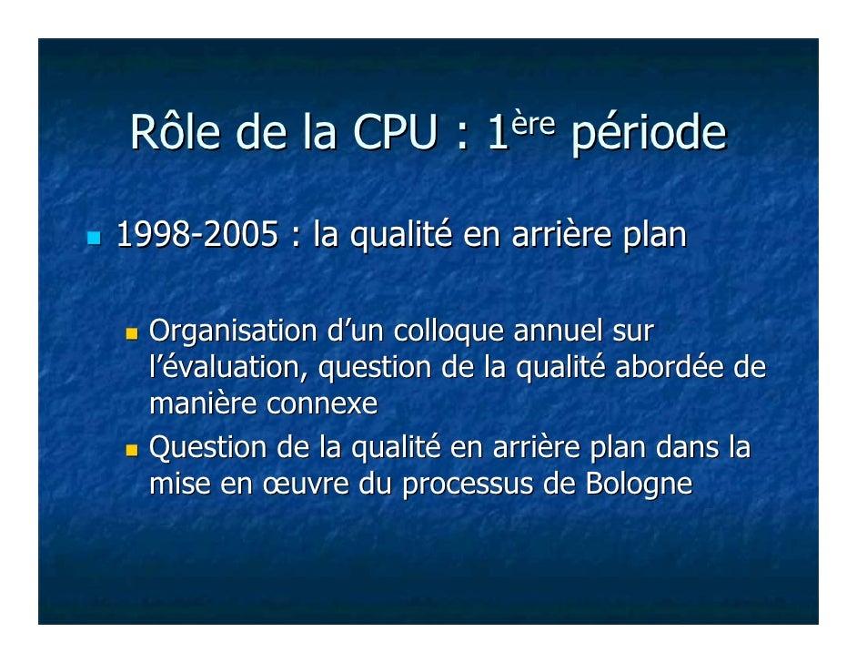 Rôle de la CPU :           1ère   période1998-2005 : la qualité en arrière plan  Organisation d'un colloque annuel sur  l'...