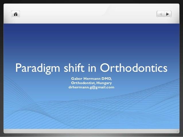 Paradigm shift in Orthodontics Gabor Hermann DMD, Orthodontist, Hungary drhermann.g@gmail.com