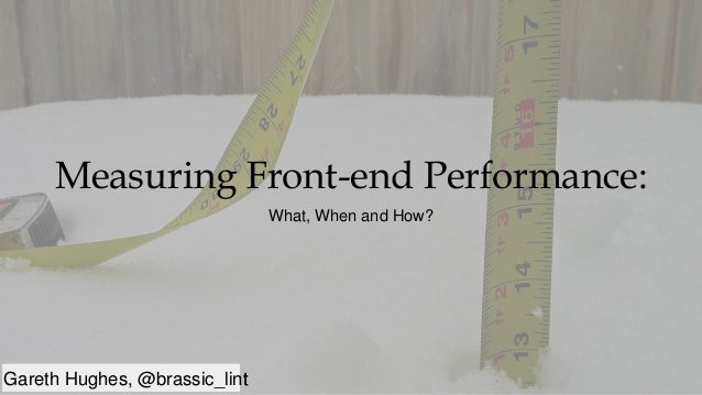 Gareth Hughes, @brassic_lint Measuring Front-end Performance: What, When and How? Gareth Hughes, @brassic_lint