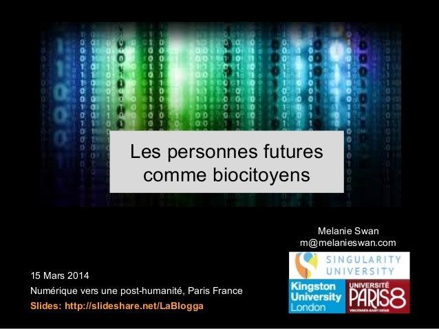 15 Mars 2014 Numérique vers une post-humanité, Paris France Slides: http://slideshare.net/LaBlogga Melanie Swan m@melanies...