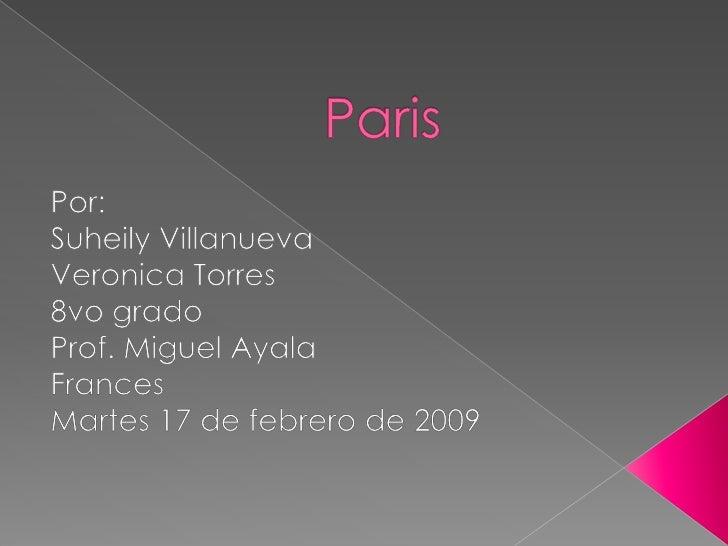 Paris<br />Por:<br />Suheily Villanueva <br />Veronica Torres<br />8vo grado<br />Prof. Miguel Ayala<br />Frances<br />Mar...