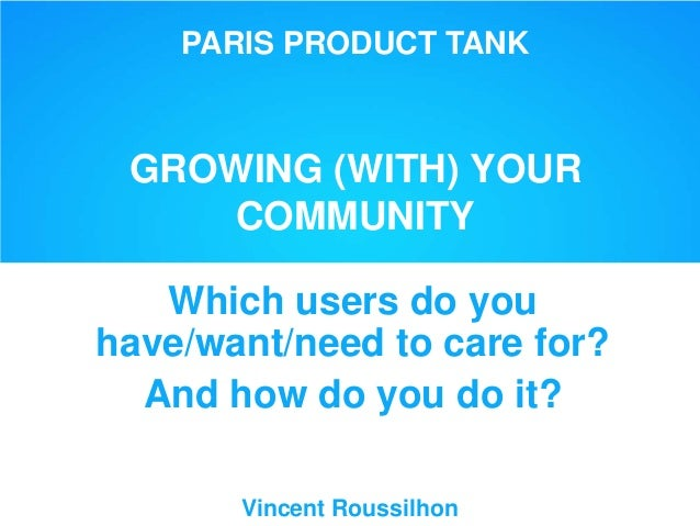 PARIS PRODUCT TANK GROWING (WITH) YOUR COMMUNITY Which users do you have/want/need to care for? And how do you do it? Vinc...