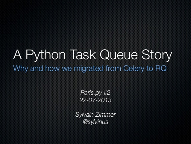 A Python Task Queue Story Why and how we migrated from Celery to RQ Paris.py #2 22-07-2013 Sylvain Zimmer @sylvinus