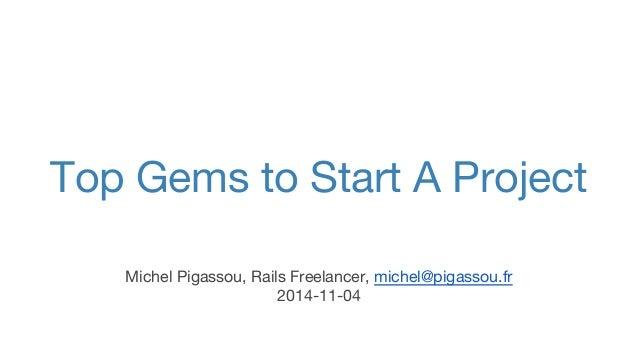 Top Gems to Start A Project  Michel Pigassou, Rails Freelancer, michel@pigassou.fr  2014-11-04