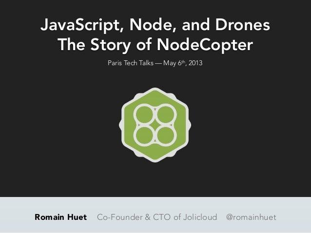 JavaScript, Node, and Drones The Story of NodeCopter Romain Huet Co-Founder & CTO of Jolicloud @romainhuet Paris Tech Talk...