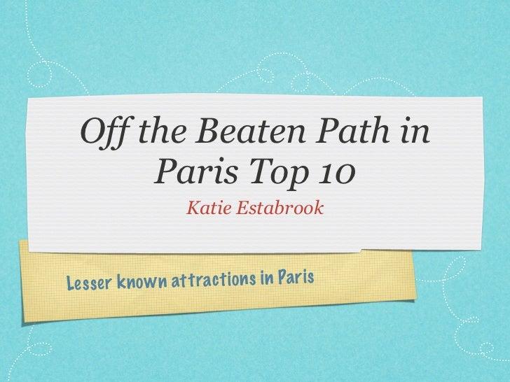 Off the Beaten Path in       Paris Top 10                     Katie EstabrookLe ss er k n o w n att ract io n s in Pa ri s