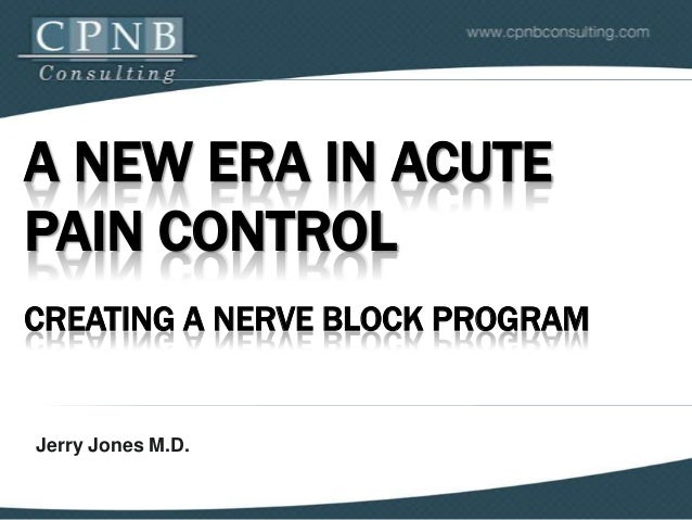 A NEW ERA IN ACUTE PAIN CONTROL CREATING A NERVE BLOCK PROGRAM  Jerry Jones M.D.