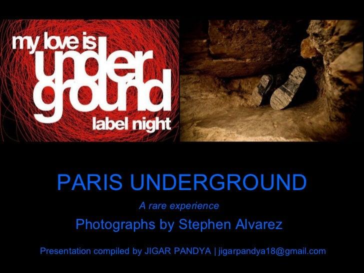 PARIS UNDERGROUND A rare experience Photographs by Stephen Alvarez Presentation compiled by JIGAR PANDYA | jigarpandya18@g...