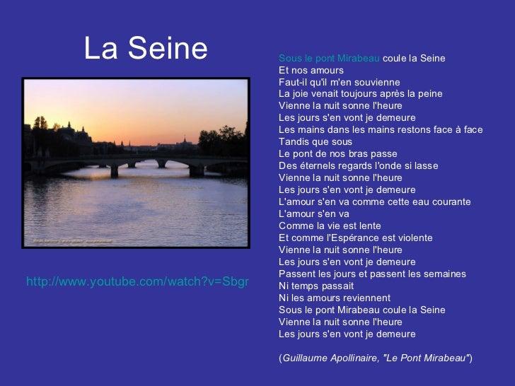 La Seine Sous le pont Mirabeau  coule la Seine Et nos amours Faut-il qu'il m'en souvienne La joie venait toujours après la...