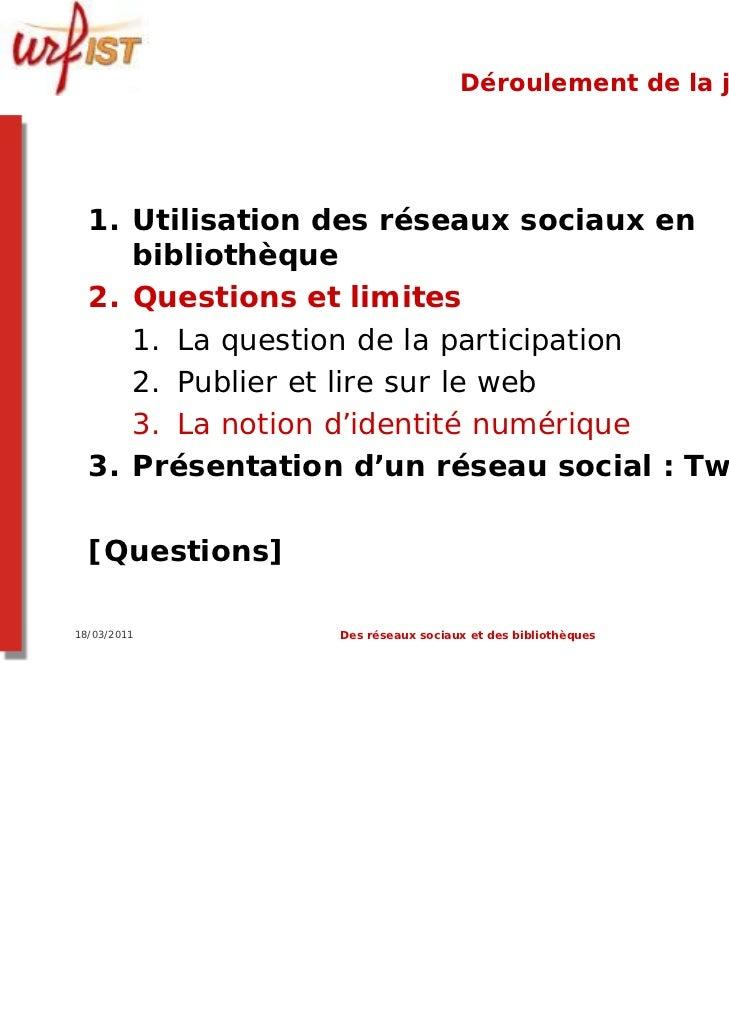 Déroulement de la journée  1. Utilisation des réseaux sociaux en     bibliothèque  2. Questions et limites     1. La quest...