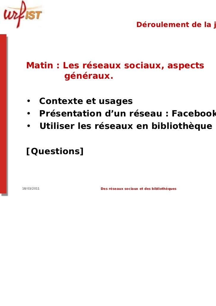Déroulement de la journée  Matin : Les réseaux sociaux, aspects          généraux.  • Contexte et usages  • Présentation d...