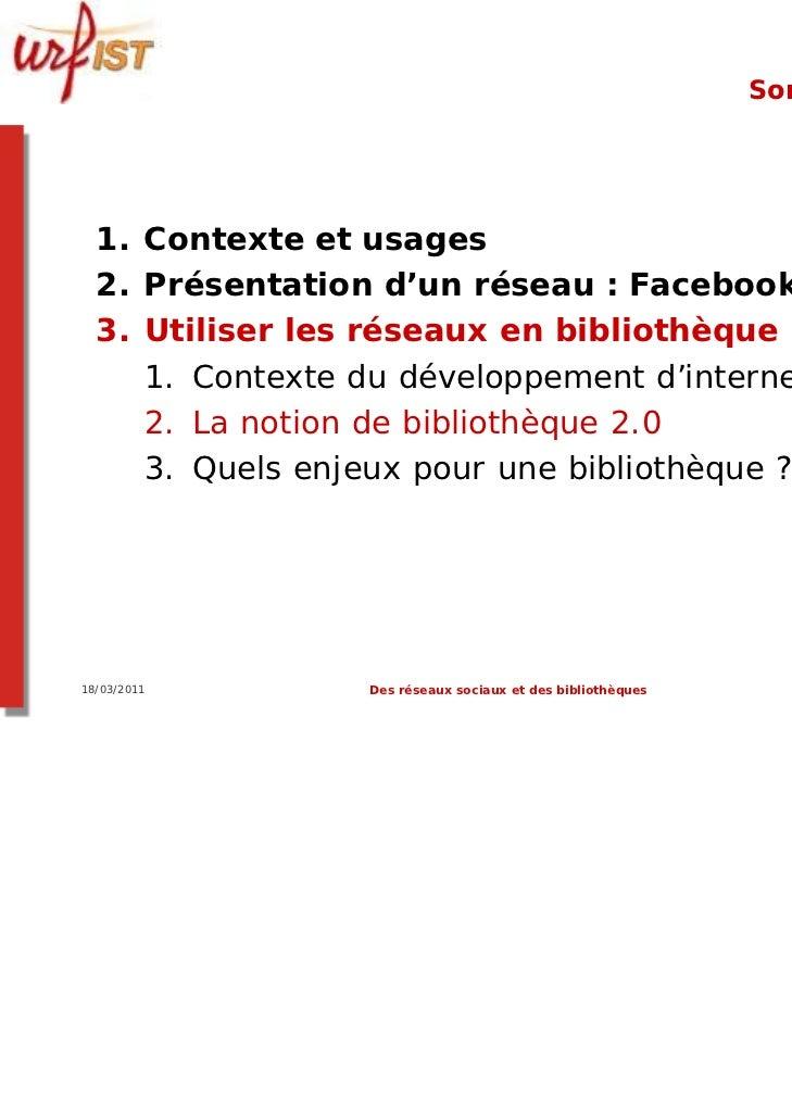 Sommaire  1. Contexte et usages  2. Présentation d'un réseau : Facebook  3. Utiliser les réseaux en bibliothèque ?     1. ...