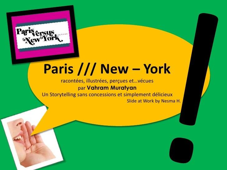 !<br />Paris /// New – York <br />racontées, illustrées, perçues et…vécues <br />par VahramMuratyan<br />Un Storytelling s...