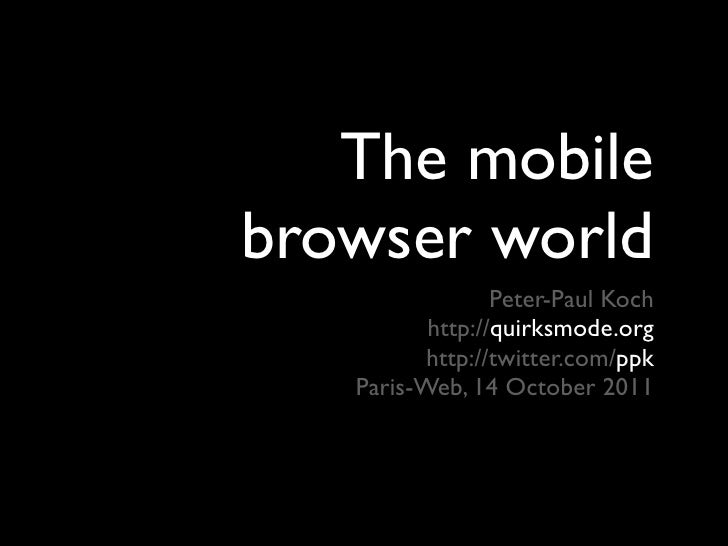 The mobilebrowser world                 Peter-Paul Koch          http://quirksmode.org          http://twitter.com/ppk   P...