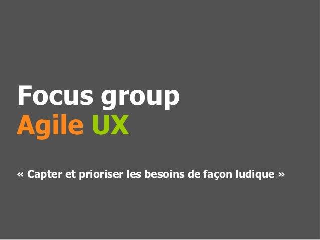 Focus groupAgile UX« Capter et prioriser les besoins de façon ludique »