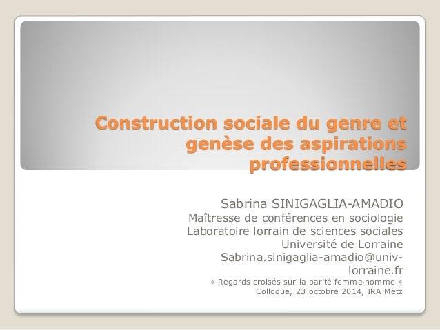 Construction sociale du genre et genèse des aspirations professionnelles Sabrina SINIGAGLIA-AMADIO Maîtresse de conférence...