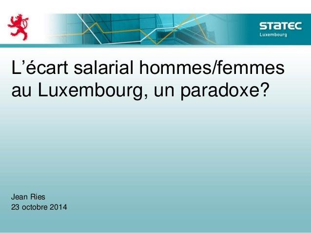 L'écart salarial hommes/femmes au Luxembourg, un paradoxe? Jean Ries 23 octobre 2014