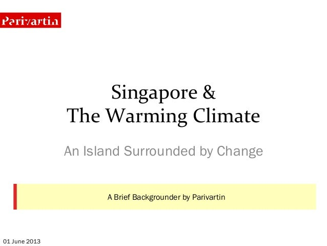 Singapore	  &	  	  The	  Warming	  Climate	  An Island Surrounded by Change01 June 2013A Brief Backgrounder by Parivartin