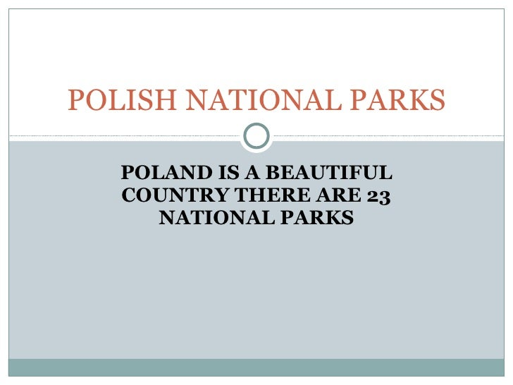 POLAND IS A BEAUTIFUL COUNTRY THERE ARE 23 NATIONAL PARKS POLISH NATIONAL PARKS