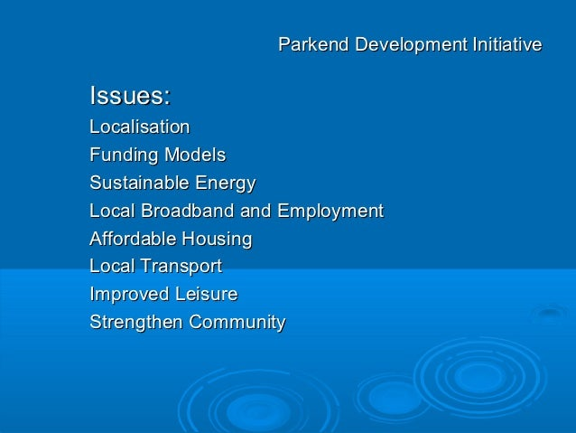Parkend Development InitiativeIssues:LocalisationFunding ModelsSustainable EnergyLocal Broadband and EmploymentAffordable ...